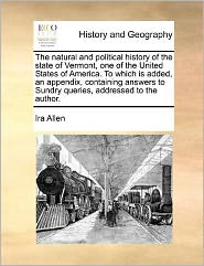 The natural and political history of the state of Vermont, one of the United States of America. To which is added, an appendix, containing answers to Sundry queries, addressed to the author. - Ira Allen