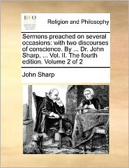 Sermons preached on several occasions: with two discourses of conscience. By ... Dr. John Sharp, ... Vol. II. The fourth edition. Volume 2 of 2 - John Sharp