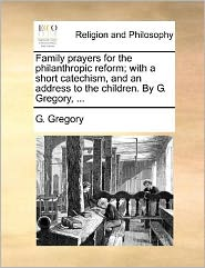 Family prayers for the philanthropic reform; with a short catechism, and an address to the children. By G. Gregory, ... - G. Gregory