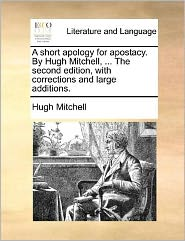 A short apology for apostacy. By Hugh Mitchell, ... The second edition, with corrections and large additions. - Hugh Mitchell