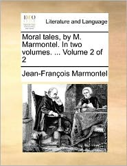 Moral Tales, by M. Marmontel. in Two Volumes. ... Volume 2 of 2 - Jean Francois Marmontel