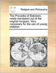 The Proverbs of Solomon, newly translated out of the original tongues. Very necessary for the use of young children. - See Notes Multiple Contributors