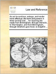 An act to continue, enlarge, and render more effectual, the term and powers in three several acts ... for repairing the roads from Birmingham, through Warwick, to Warmington, and from Birmingham, through Stratford upon Avon, to Edgehill ... - See Notes Multiple Contributors