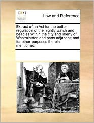 Extract Of An Act For The Better Regulation Of The Nightly Watch And Beadles Within The City And Liberty Of Westminster, And Parts