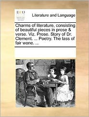 Charms of literature, consisting of beautiful pieces in prose & verse. Viz. Prose. Story of Dr. Clement. ... Poetry. The lass of fair wone. ... - See Notes Multiple Contributors