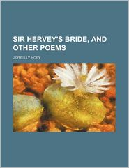Sir Hervey's Bride, and Other Poems - J. O'Reilly Hoey