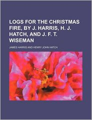 Logs for the Christmas Fire, by J. Harris, H.J. Hatch, and J.F.T. Wiseman - James Harris
