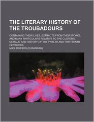 The Literary History of the Troubadours; Containing Their Lives, Extracts From Their Works, and Many Particulars Relative to the Customs, Morals, and History of the Twelth and Thirteenth Centuries - Mrs. Dobson