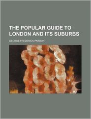 The Popular Guide to London and Its Suburbs - George Frederick Pardon