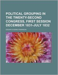 Political grouping in the Twenty-second Congress, first session December 1831-July 1832 - Edgar Eugene Robinson