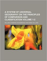 A System of Universal Geography on the Principles of Comparison and Classification - William Channing Woodbridge