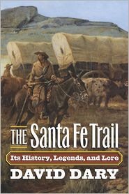 The Santa Fe Trail: Its History, Legends, and Lore David Dary Author