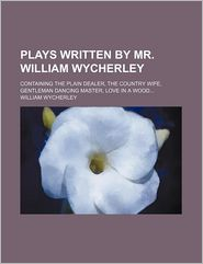 Plays Written by Mr William Wycherley; Containing the Plain Dealer, the Country Wife, Gentleman Dancing Master, Love in a Wood - William Wycherley