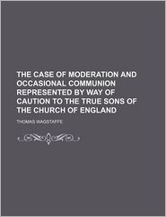 The Case of Moderation and Occasional Communion Represented by Way of Caution to the True Sons of the Church of England - Thomas Wagstaffe