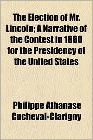 The Election Of Mr. Lincoln; A Narrative Of The Contest In 1860 For The Presidency Of The United States - Philippe Athanase Cucheval-Clarigny, C. Clarigny