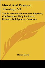 Moral and Pastoral Theology V3: The Sacraments in General, Baptism, Confirmation, Holy Eucharist, Penance, Indulgences, Censures - Henry Davis