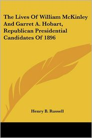 The Lives Of William Mckinley And Garret A. Hobart, Republican Presidential Candidates Of 1896 - Henry B. Russell