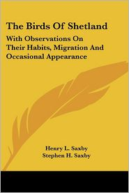 Birds of Shetland: With Observations on Their Habits, Migration and Occasional Appearance - Henry L. Saxby, Stephen H. Saxby (Editor)