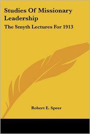Studies of Missionary Leadership: The Smyth Lectures for 1913 - Robert Elliott Speer