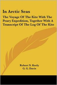 In Arctic Seas: The Voyage of the Kite with the Peary Expedition, together with a Transcript of the Log of the Kite - Robert N. Keely, G.G. Davis