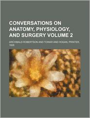 Conversations on Anatomy, Physiology, and Surgery Volume 2 - Archibald Robertson