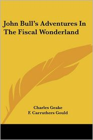 John Bull's Adventures in the Fiscal Wonderland - Charles Geake, F. Carruthers Gould