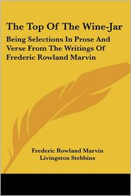 Top of the Wine-Jar: Being Selections in Prose and Verse from the Writings of Frederic Rowland Marvin - Frederic Rowland Marvin, Livingston Stebbins (Editor)