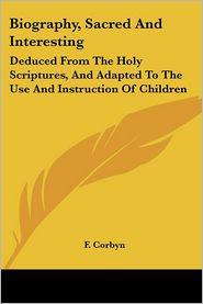 Biography, Sacred and Interesting: Deduced from the Holy Scriptures, and Adapted to the Use and Instruction of Children - F. Corbyn