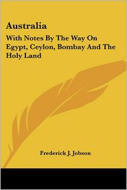 Australia: With Notes by the Way on Egypt, Ceylon, Bombay and the Holy Land - Frederick J. Jobson