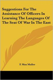 Suggestions for the Assistance of Officers in Learning the Languages of the Seat of War in the East - F. Max Muller