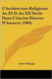L'Architecture Religieuse Au Xi Et Au Xii Siecle Dans L'Ancien Diocese D'Auxerre (1904) - Andre Philippe
