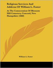 Religious Services and Address of William L Foster: At the Consecration of Blossom Hill Cemetery, Concord, New Hampshire (1860) - William L. Foster