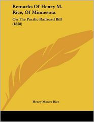 Remarks of Henry M Rice, of Minnesot: On the Pacific Railroad Bill (1858) - Henry Mower Rice