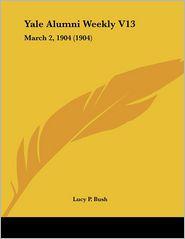 Yale Alumni Weekly V13: March 2, 1904 (1904) - Lucy P. Bush