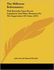 The Milborne Reformatory: With Remarks upon Recent Legislation and Other Measures for the Suppression of Crime (1872) - John Clavell Mansel-Pleydell