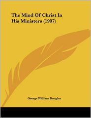 The Mind of Christ in His Ministers - George William Douglas