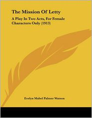 The Mission of Letty: A Play in Two Acts, for Female Characters Only (1913) - Evelyn Mabel Palmer Watson