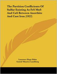 The Partition Coefficients of Sulfur Existing As Fes Mns and Cas Between Anorthite and Cast Iron - Laurence Hugo Hahn, Gustaf Maurice Lundberg