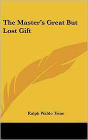 The Master's Great But Lost Gift - Ralph Waldo Trine