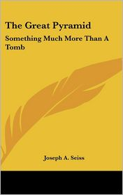 The Great Pyramid: Something Much More Than A Tomb - Joseph A. Seiss