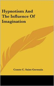 Hypnotism And The Influence Of Imagination - Comte C. Saint-Germain