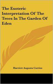 The Esoteric Interpretation Of The Trees In The Garden Of Eden - Harriett Augusta Curtiss