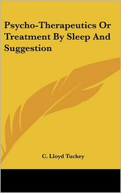 Psycho-Therapeutics Or Treatment By Sleep And Suggestion - C. Lloyd Tuckey