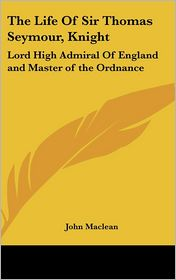 The Life of Sir Thomas Seymour, Knight: Lord High Admiral of England and Master of the Ordnance