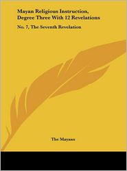 Mayan Religious Instruction, Degree Three With 12 Revelations: No. 7, The Seventh Revelation - The Mayans