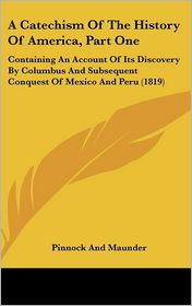 A Catechism of the History of America, Part One: Containing an Account of Its Discovery by Columbus and Subsequent Conquest of Mexico and Peru (1819 - And Maunder Pinnock and Maunder