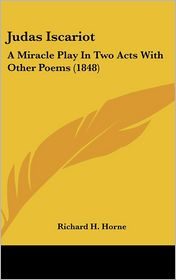 Judas Iscariot: A Miracle Play in Two Acts with Other Poems (1848) - Richard H. Horne