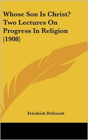 Whose Son Is Christ? Two Lectures On Progress In Religion (1908) - Friedrich Delitzsch