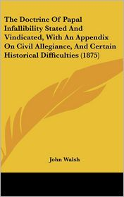 The Doctrine of Papal Infallibility Stated and Vindicated, with an Appendix on Civil Allegiance, and Certain Historical Difficulties (1875) - John Walsh