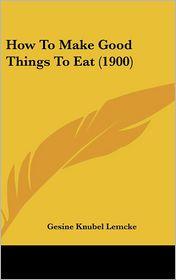 How To Make Good Things To Eat (1900) - Gesine Knubel Lemcke